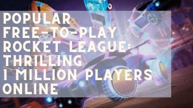 Popular Free-To-Play Rocket League: Thrilling 1 Million Players Online